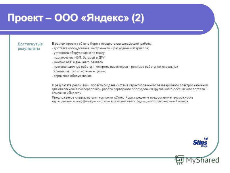 Проект – ООО «Яндекс» (2) Достигнутые результаты В рамках проекта «Стинс Корп.» осуществила следующие работы: - доставка оборудования, инструмента и расходных материалов; - установка оборудования по месту; - подключение ИБП, батарей и ДГУ; - монтаж А
