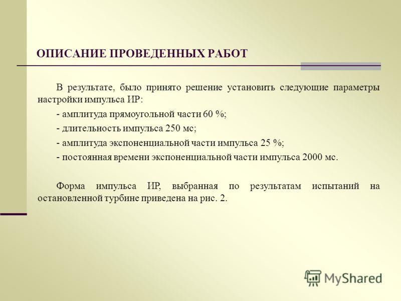 ОПИСАНИЕ ПРОВЕДЕННЫХ РАБОТ В результате, было принято решение установить следующие параметры настройки импульса ИР: - амплитуда прямоугольной части 60 %; - длительность импульса 250 мс; - амплитуда экспоненциальной части импульса 25 %; - постоянная в