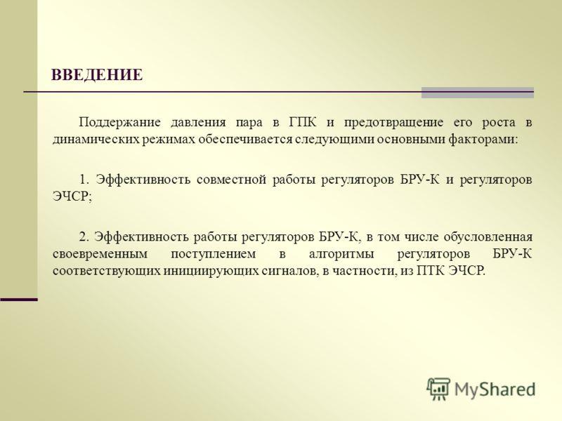 ВВЕДЕНИЕ Поддержание давления пара в ГПК и предотвращение его роста в динамических режимах обеспечивается следующими основными факторами: 1. Эффективность совместной работы регуляторов БРУ-К и регуляторов ЭЧСР; 2. Эффективность работы регуляторов БРУ