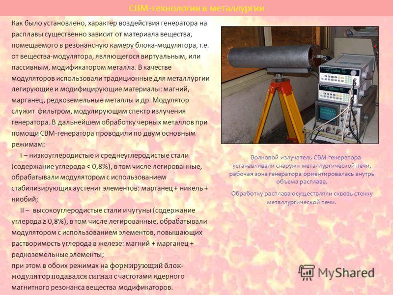 СВМ-технологии в металлургии Россия, г. Пермь Как было установлено, характер воздействия генератора на расплавы существенно зависит от материала вещества, помещаемого в резонансную камеру блока-модулятора, т.е. от вещества-модулятора, являющегося вир