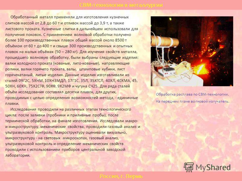 СВМ-технологии в металлургии Россия, г. Пермь Обработанный металл применяли для изготовления кузнечных слитков массой от 2,8 до 60 т и отливок массой до 3,9 т, а также листового проката. Кузнечные слитки в дальнейшем использовали для получения поково