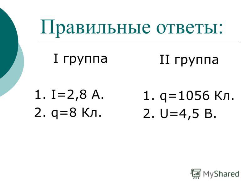 Правильные ответы: I группа 1. I=2,8 А. 2. q=8 Кл. II группа 1. q=1056 Кл. 2. U=4,5 В.