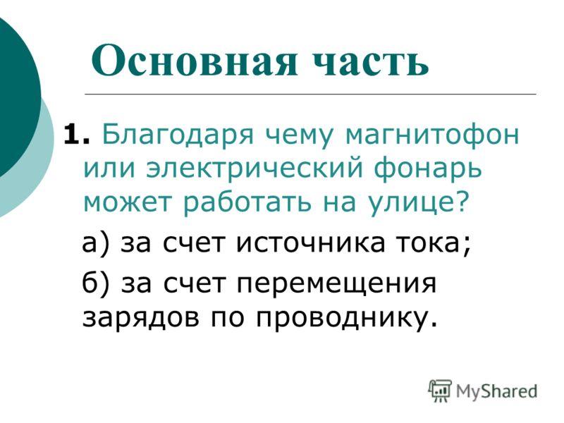 Основная часть 1. Благодаря чему магнитофон или электрический фонарь может работать на улице? а) за счет источника тока; б) за счет перемещения зарядов по проводнику.