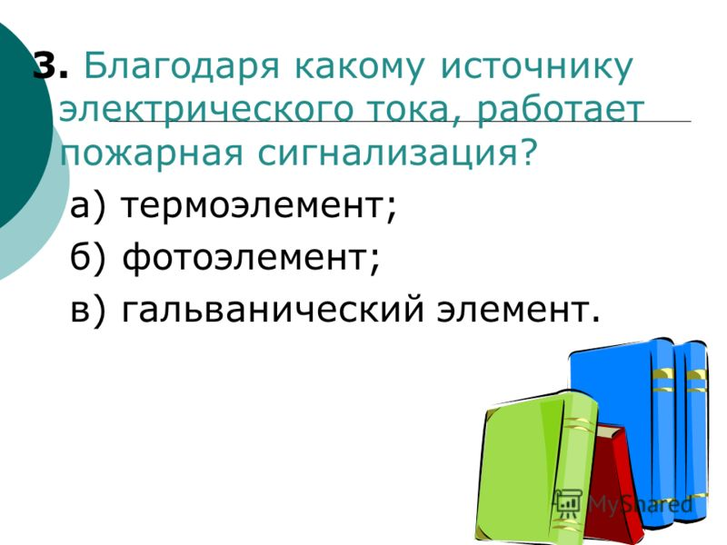 3. Благодаря какому источнику электрического тока, работает пожарная сигнализация? а) термоэлемент; б) фотоэлемент; в) гальванический элемент.