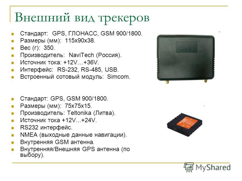 Внешний вид трекеров Стандарт: GPS, ГЛОНАСС, GSM 900/1800. Размеры (мм): 115х90х38. Вес (г): 350. Производитель: NaviTech (Россия). Источник тока: +12V…+36V. Интерфейс: RS-232, RS-485, USB. Встроенный сотовый модуль: Simcom. Стандарт: GPS, GSM 900/18