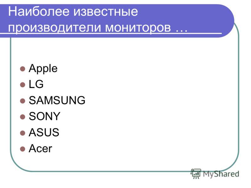 Наиболее известные производители мониторов … Apple LG SAMSUNG SONY ASUS Acer