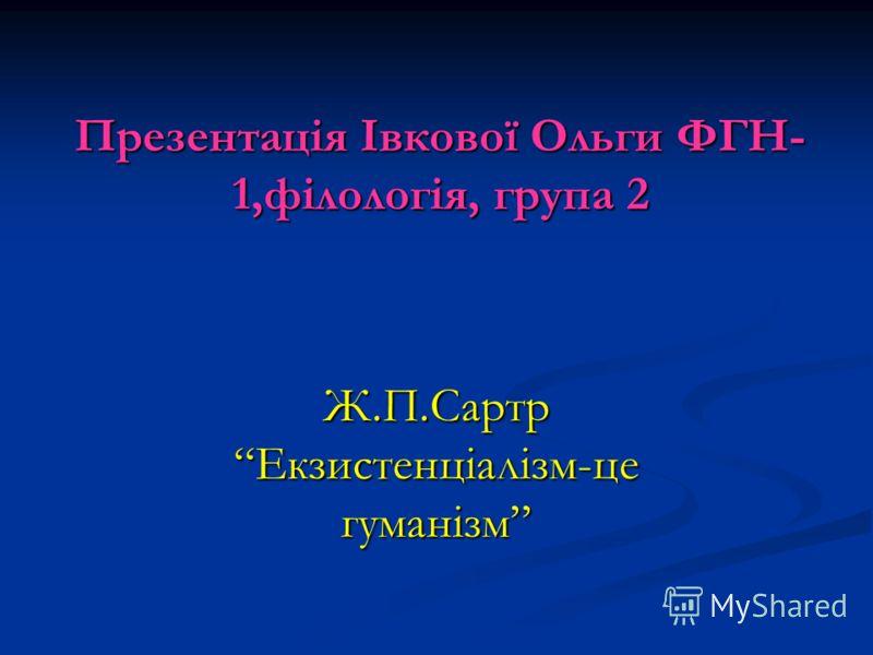 Презентація Івкової Ольги ФГН- 1,філологія, група 2 Ж.П.СартрЕкзистенціалізм-це гуманізм