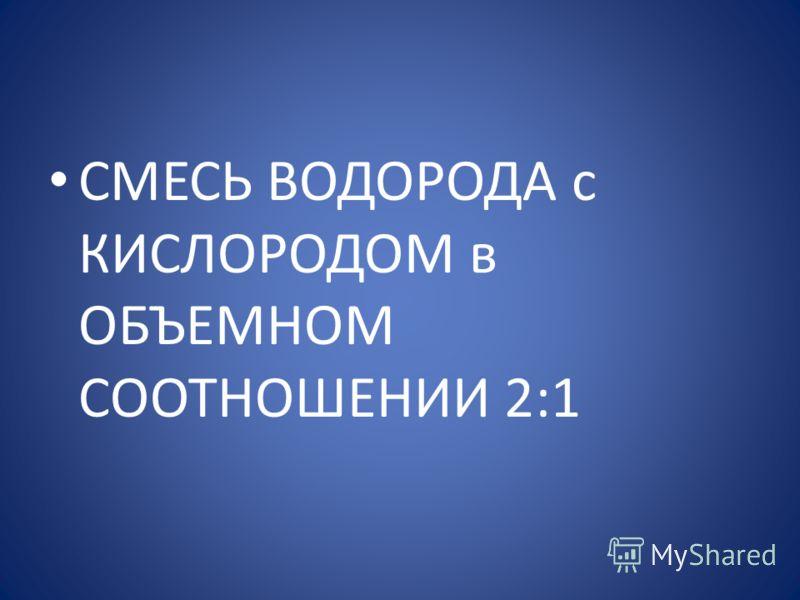 СМЕСЬ ВОДОРОДА с КИСЛОРОДОМ в ОБЪЕМНОМ СООТНОШЕНИИ 2:1