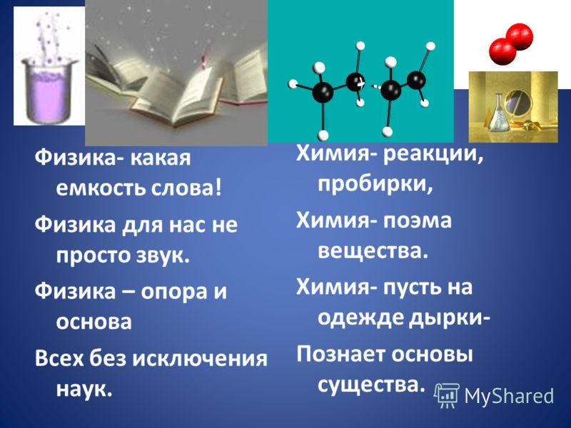 Физика- какая емкость слова! Физика для нас не просто звук. Физика – опора и основа Всех без исключения наук. Химия- реакции, пробирки, Химия- поэма вещества. Химия- пусть на одежде дырки- Познает основы существа.