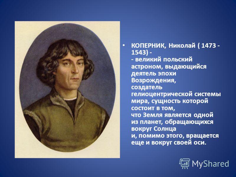 КОПЕРНИК, Николай ( 1473 - 1543) - - великий польский астроном, выдающийся деятель эпохи Возрождения, создатель гелиоцентрической системы мира, сущность которой состоит в том, что Земля является одной из планет, обращающихся вокруг Солнца и, помимо э