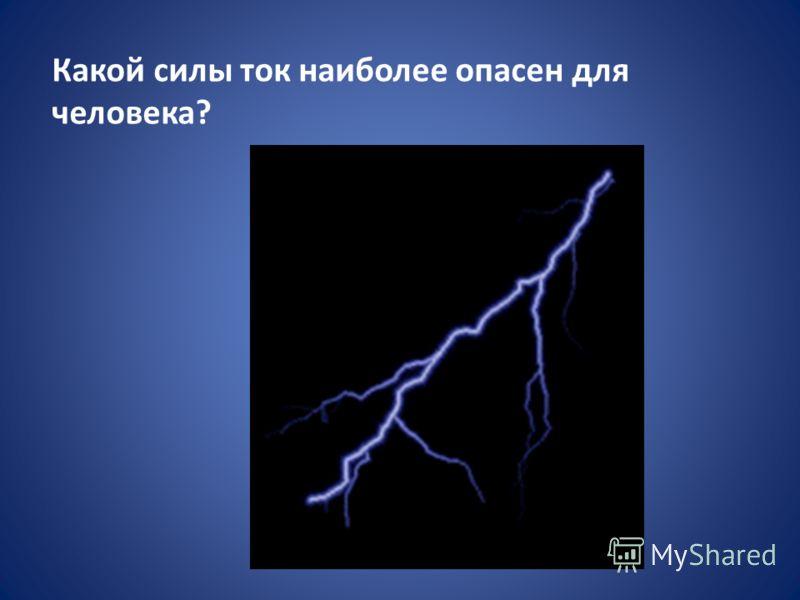 Какой силы ток наиболее опасен для человека?
