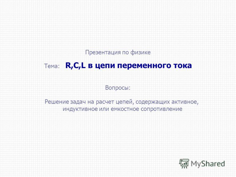 Презентация по физике Тема: R,C,L в цепи переменного тока Вопросы: Решение задач на расчет цепей, содержащих активное, индуктивное или емкостное сопротивление