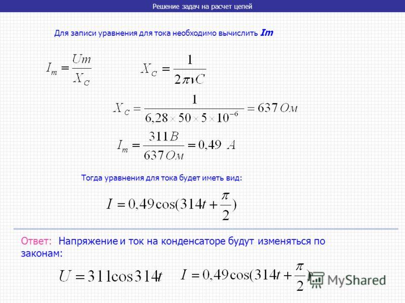 Решение задач на расчет цепей Для записи уравнения для тока необходимо вычислить Im Тогда уравнения для тока будет иметь вид: Ответ: Напряжение и ток на конденсаторе будут изменяться по законам: