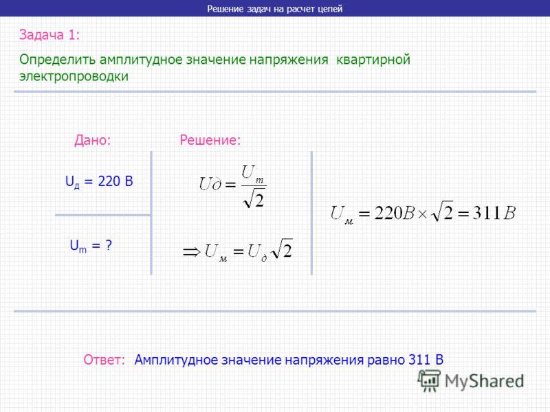 Решение задач на расчет цепей Задача 1: Определить амплитудное значение напряжения квартирной электропроводки U д = 220 В U m = ? Дано:Решение: Ответ: Амплитудное значение напряжения равно 311 В