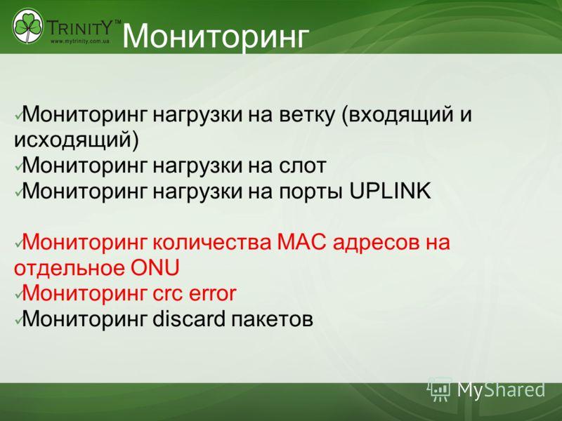 Мониторинг Мониторинг нагрузки на ветку (входящий и исходящий) Мониторинг нагрузки на слот Мониторинг нагрузки на порты UPLINK Мониторинг количества MAC адресов на отдельное ONU Мониторинг crc error Мониторинг discard пакетов