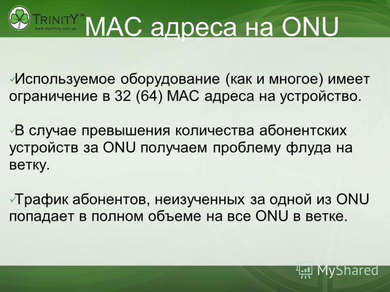 MAC адреса на ONU Используемое оборудование (как и многое) имеет ограничение в 32 (64) MAC адреса на устройство. В случае превышения количества абонентских устройств за ONU получаем проблему флуда на ветку. Трафик абонентов, неизученных за одной из O