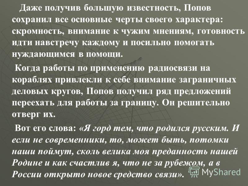 Даже получив большую известность, Попов сохранил все основные черты своего характера: скромность, внимание к чужим мнениям, готовность идти навстречу каждому и посильно помогать нуждающимся в помощи. Когда работы по применению радиосвязи на кораблях