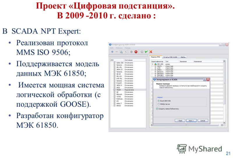21 Проект «Цифровая подстанция». В 2009 -2010 г. сделано : В SCADA NPT Expert: Реализован протокол MMS ISO 9506; Поддерживается модель данных МЭК 61850; Имеется мощная система логической обработки (с поддержкой GOOSE). Разработан конфигуратор МЭК 618