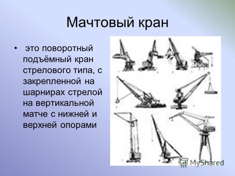 Мачтовый кран это поворотный подъёмный кран стрелового типа, с закрепленной на шарнирах стрелой на вертикальной матче с нижней и верхней опорами