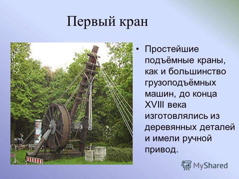 Первый кран Простейшие подъёмные краны, как и большинство грузоподъёмных машин, до конца XVIII века изготовлялись из деревянных деталей и имели ручной привод.