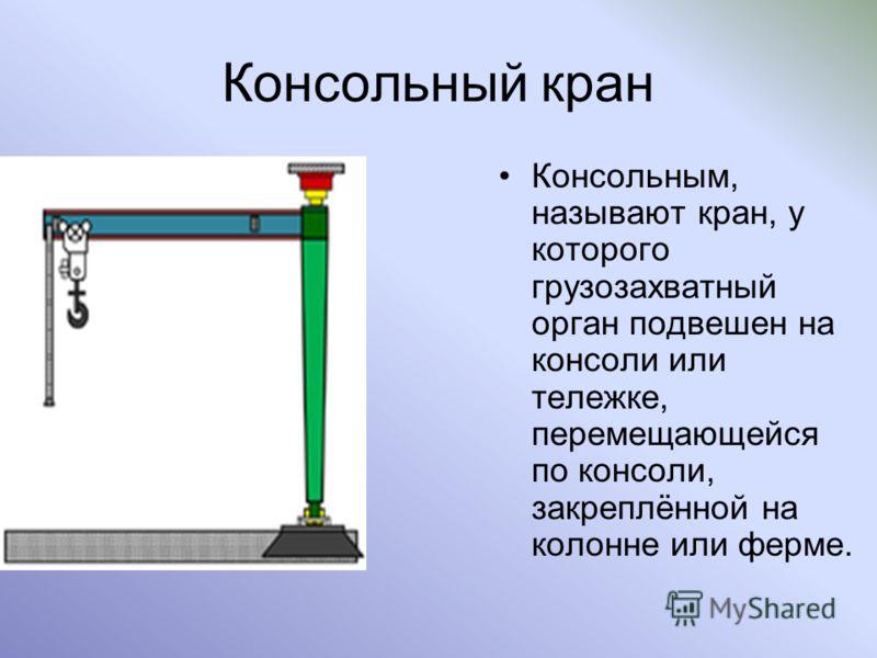 Консольный кран Консольным, называют кран, у которого грузозахватный орган подвешен на консоли или тележке, перемещающейся по консоли, закреплённой на колонне или ферме.