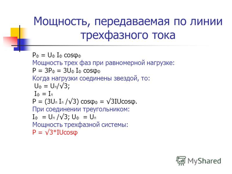 Мощность, передаваемая по линии трехфазного тока P ф = U ф I ф cosφ ф Мощность трех фаз при равномерной нагрузке: P = 3P ф = 3U ф I ф cosφ ф Когда нагрузки соединены звездой, то: U ф = U л /3; I ф = I л P = (3U л I л /3) cosφ ф = 3IUcosφ. При соедине