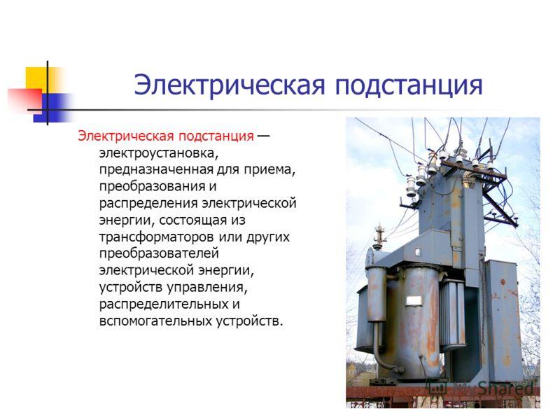 Электрическая подстанция Электрическая подстанция электроустановка, предназначенная для приема, преобразования и распределения электрической энергии, состоящая из трансформаторов или других преобразователей электрической энергии, устройств управления