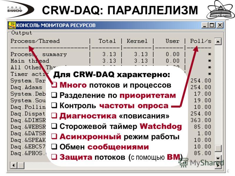 16 CRW-DAQ: ПАРАЛЛЕЛИЗМ Для CRW-DAQ характерно: Много потоков и процессов Разделение по приоритетам Контроль частоты опроса Диагностика «повисания» Сторожевой таймер Watchdog Асинхронный режим работы Обмен сообщениями Защита потоков ( с помощью ВМ )
