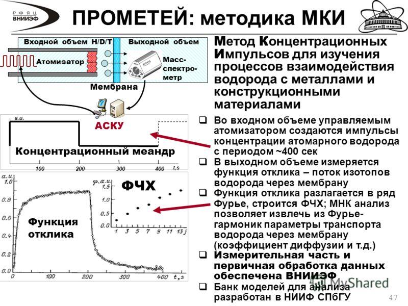 47 ПРОМЕТЕЙ: методика МКИ 100200300400 t,s a.u. Мембрана Входной объем H/D/T Атомизатор Выходной объем Масс- спектро- метр АСКУ М етод К онцентрационных И мпульсов для изучения процессов взаимодействия водорода с металлами и конструкционными материал