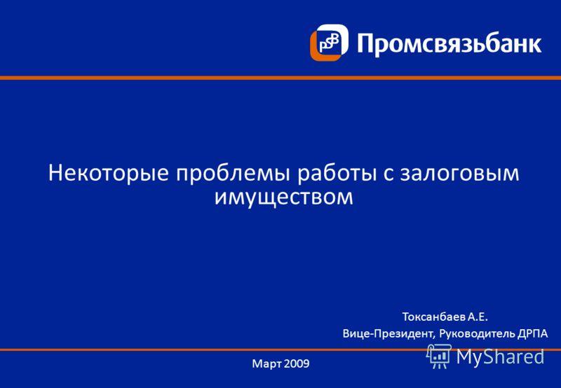 Март 2009 Токсанбаев А.Е. Вице-Президент, Руководитель ДРПА Некоторые проблемы работы с залоговым имуществом