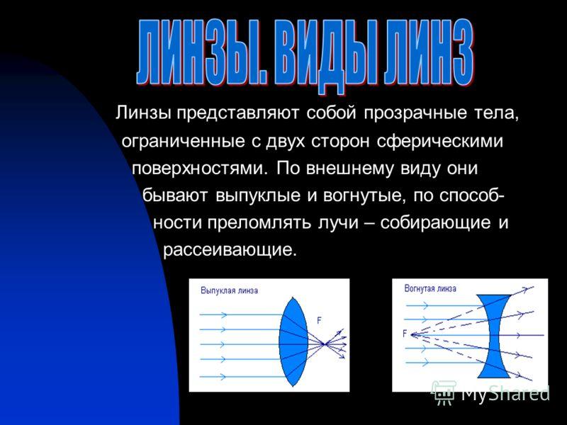 Линзы представляют собой прозрачные тела, ограниченные с двух сторон сферическими поверхностями. По внешнему виду они бывают выпуклые и вогнутые, по способ- ности преломлять лучи – собирающие и рассеивающие.