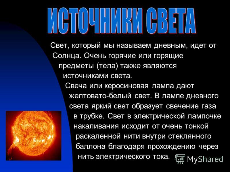 Свет, который мы называем дневным, идет от Солнца. Очень горячие или горящие предметы (тела) также являются источниками света. Свеча или керосиновая лампа дают желтовато-белый свет. В лампе дневного света яркий свет образует свечение газа в трубке. С
