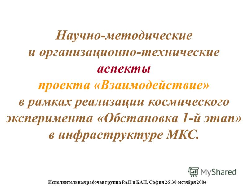 Исполнительная рабочая группа РАН и БАН, София 26-30 октября 2004 Научно-методические и организационно-технические аспекты проекта «Взаимодействие» в рамках реализации космического эксперимента «Обстановка 1-й этап» в инфраструктуре МКС.