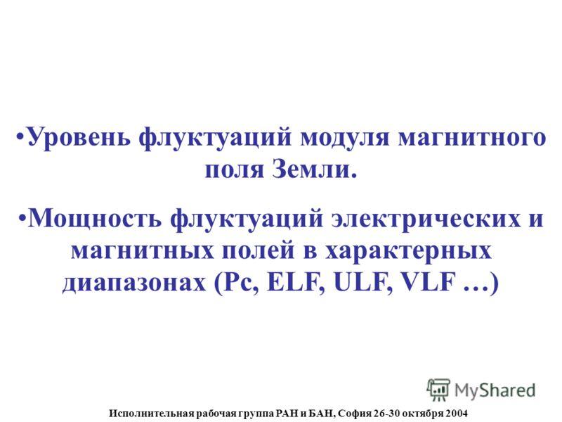 Исполнительная рабочая группа РАН и БАН, София 26-30 октября 2004 Уровень флуктуаций модуля магнитного поля Земли. Мощность флуктуаций электрических и магнитных полей в характерных диапазонах (Pc, ELF, ULF, VLF …)