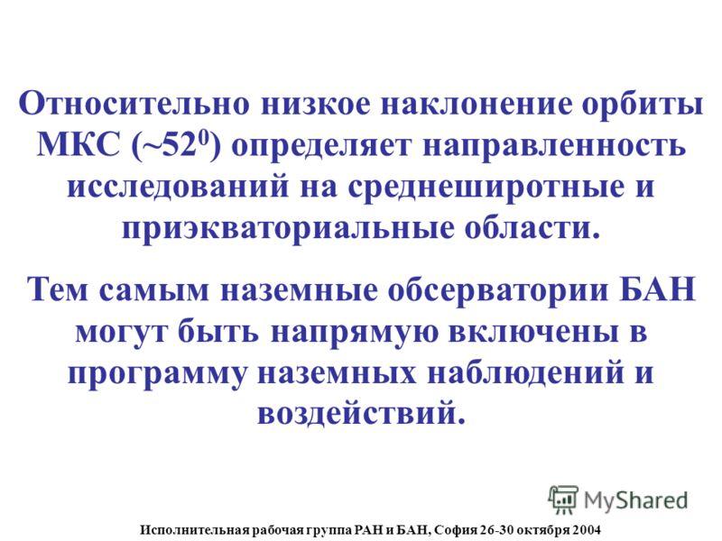 Исполнительная рабочая группа РАН и БАН, София 26-30 октября 2004 Относительно низкое наклонение орбиты МКС (~52 0 ) определяет направленность исследований на среднеширотные и приэкваториальные области. Тем самым наземные обсерватории БАН могут быть