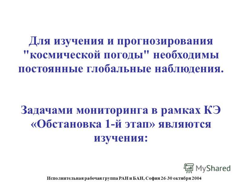 Исполнительная рабочая группа РАН и БАН, София 26-30 октября 2004 Для изучения и прогнозирования космической погоды необходимы постоянные глобальные наблюдения. Задачами мониторинга в рамках КЭ «Обстановка 1-й этап» являются изучения:
