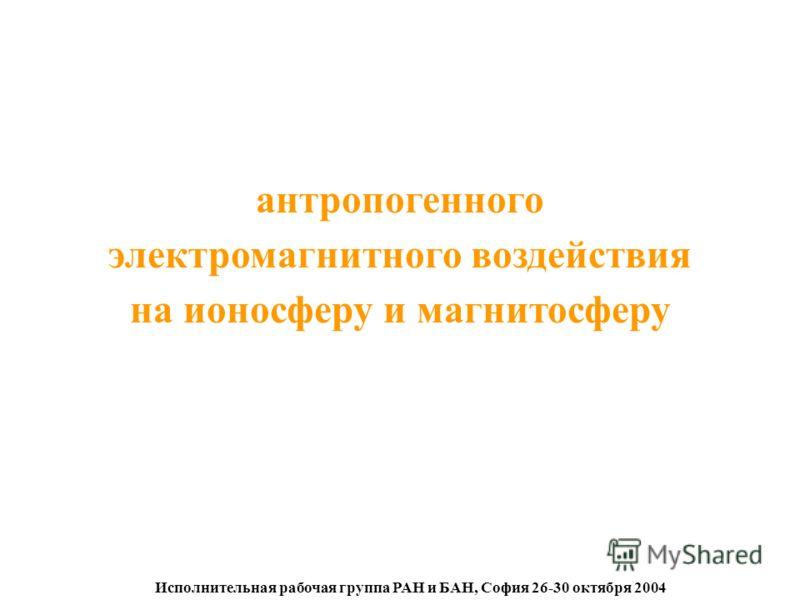 Исполнительная рабочая группа РАН и БАН, София 26-30 октября 2004 антропогенного электромагнитного воздействия на ионосферу и магнитосферу