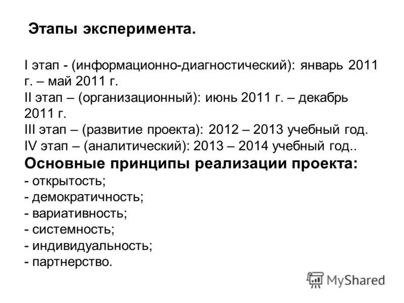 Этапы эксперимента. I этап - (информационно-диагностический): январь 2011 г. – май 2011 г. II этап – (организационный): июнь 2011 г. – декабрь 2011 г. III этап – (развитие проекта): 2012 – 2013 учебный год. IV этап – (аналитический): 2013 – 2014 учеб