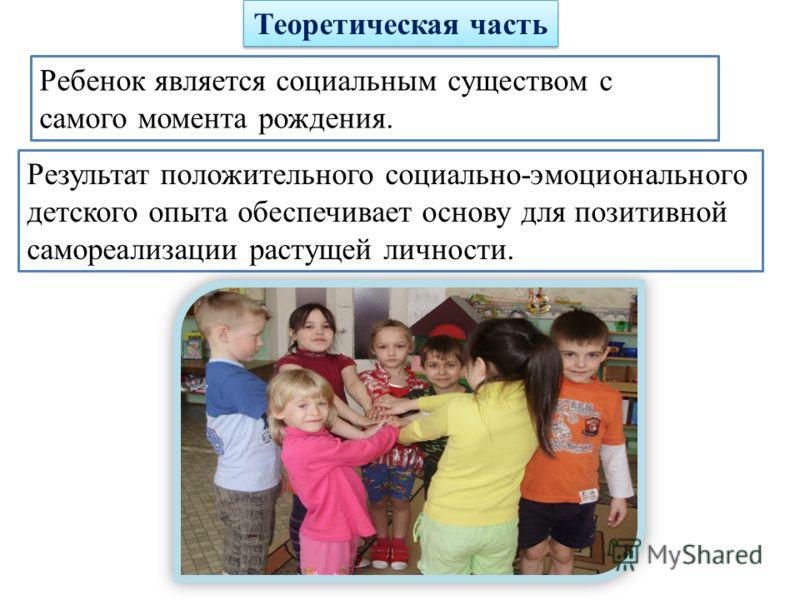 Теоретическая часть Ребенок является социальным существом с самого момента рождения. Результат положительного социально-эмоционального детского опыта обеспечивает основу для позитивной самореализации растущей личности.