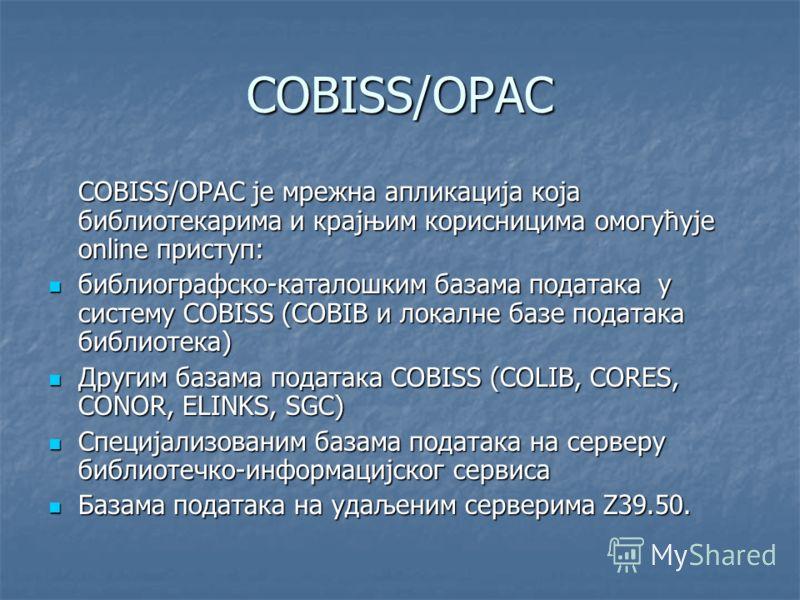 COBISS/OPAC COBISS/OPAC је мрежна апликација која библиотекарима и крајњим корисницима омогућује online приступ: библиографско-каталошким базама података у систему COBISS (COBIB и локалне базе података библиотека) библиографско-каталошким базама пода