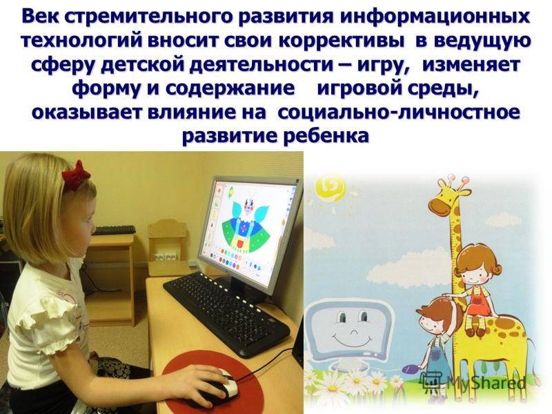 Век стремительного развития информационных технологий вносит свои коррективы в ведущую сферу детской деятельности – игру, изменяет форму и содержание игровой среды, оказывает влияние на социально-личностное развитие ребенка