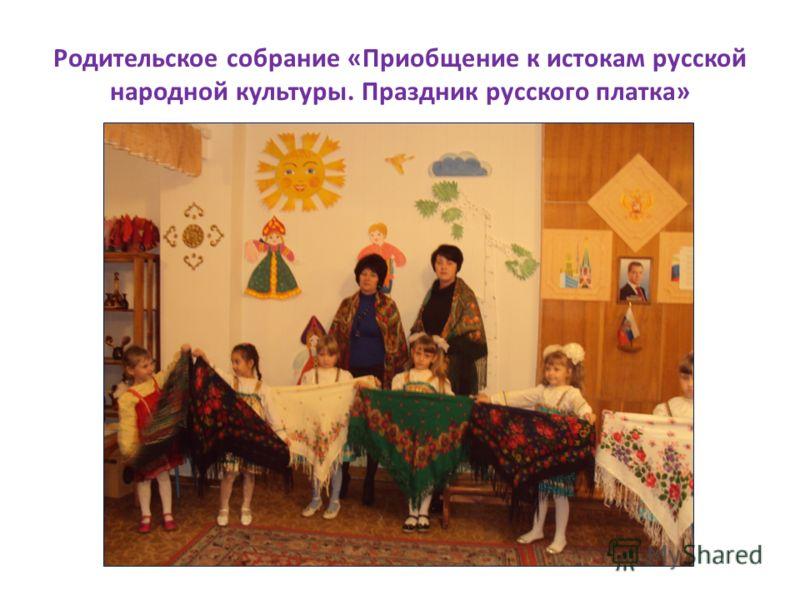 Родительское собрание «Приобщение к истокам русской народной культуры. Праздник русского платка»