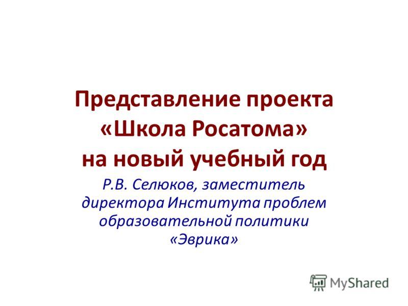 Представление проекта «Школа Росатома» на новый учебный год Р.В. Селюков, заместитель директора Института проблем образовательной политики «Эврика»