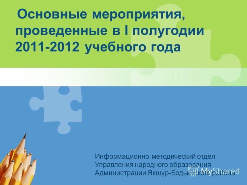 Основные мероприятия, проведенные в I полугодии 2011-2012 учебного года Информационно-методический отдел Управления народного образования Администрации Якшур-Бодьинского района