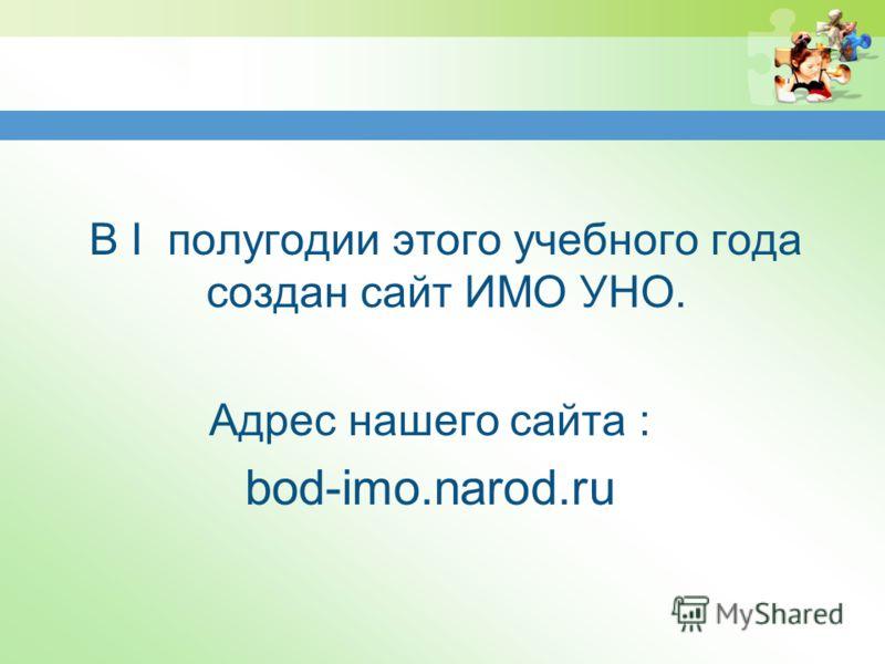 В I полугодии этого учебного года создан сайт ИМО УНО. Адрес нашего сайта : bod-imo.narod.ru