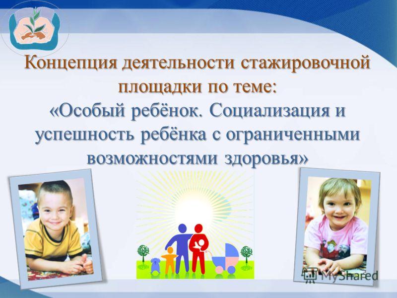 Концепция деятельности стажировочной площадки по теме: «Особый ребёнок. Социализация и успешность ребёнка с ограниченными возможностями здоровья»