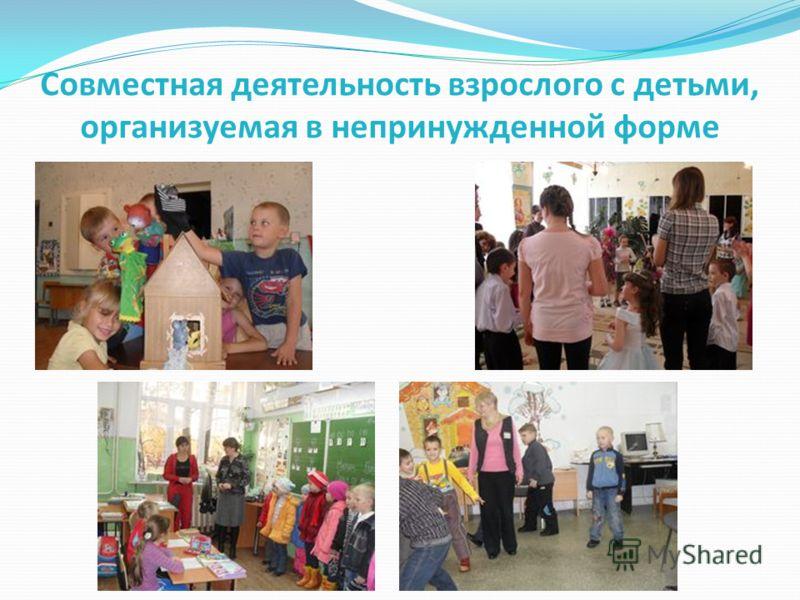 Совместная деятельность взрослого с детьми, организуемая в непринужденной форме
