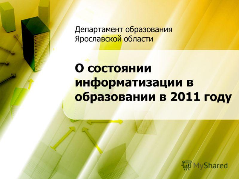 Департамент образования Ярославской области О состоянии информатизации в образовании в 2011 году Департамент образования Ярославской области