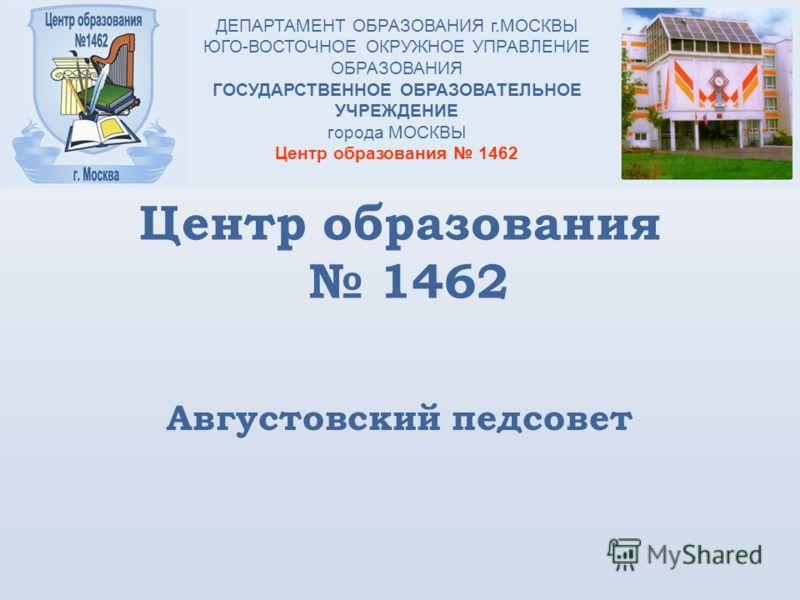 Центр образования 1462 Августовский педсовет ДЕПАРТАМЕНТ ОБРАЗОВАНИЯ г.МОСКВЫ ЮГО-ВОСТОЧНОЕ ОКРУЖНОЕ УПРАВЛЕНИЕ ОБРАЗОВАНИЯ ГОСУДАРСТВЕННОЕ ОБРАЗОВАТЕЛЬНОЕ УЧРЕЖДЕНИЕ города МОСКВЫ Центр образования 1462