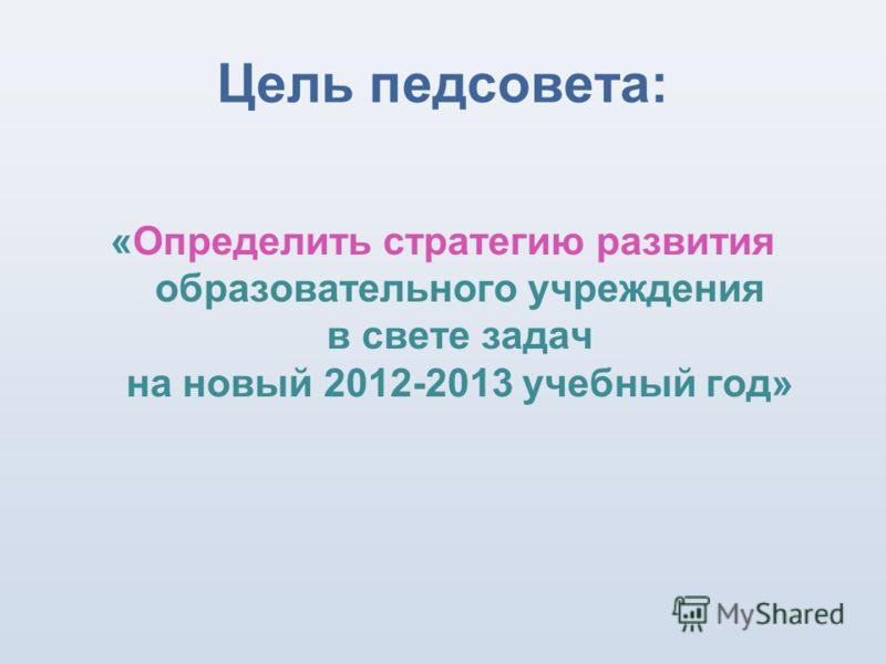 Цель педсовета: «Определить стратегию развития образовательного учреждения в свете задач на новый 2012-2013 учебный год»